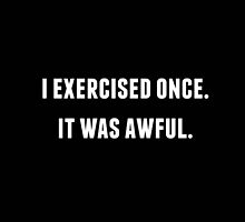 I EXERCISED ONCE. IT WAS AWFUL. by mcmetz