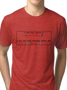 I tattoo with a machine.  I go to the range with my gun. STICKERS/HOODIES/SHIRTS Tri-blend T-Shirt