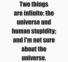 Two things are infinite: the universe and human stupidity; and I'm not sure about the universe T-Shirt