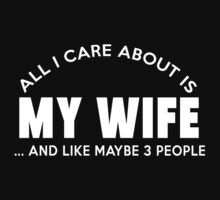 ALL I CARE ABOUT IS MY WIFE AND LIKE MAYBE 3 PEOPLE T-Shirt