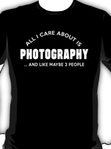 ALL I CARE ABOUT IS PHOTOGRAPHY AND LIKE MAYBE 3 PEOPLE T-Shirt