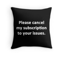 Please Cancel My Subscription to Your Issues Throw Pillow