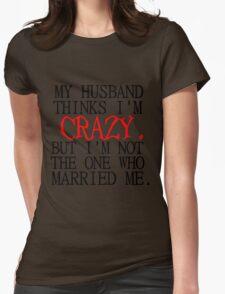 MY HUSBAND THINKS I'M CRAZY T-Shirt