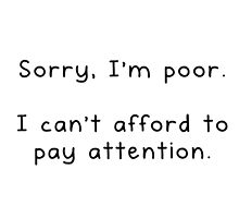 Sorry, I'm poor.  I can't afford to pay attention. by tatmaslany