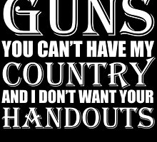 you can't have my guns you can't have my country and i don't want your handouts by teeshoppy