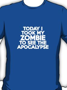 Today I took my zombie to see the apocalypse T-Shirt
