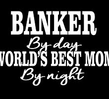 BANKER BY DAY WORLD'S BEST MOM BY NIGHT by cutetees