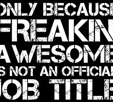 ONLY BECAUSE IT'D FREAKIN' AWESOME IT'S NOT AN OFFICIAL JOB TITTLE by cutetees
