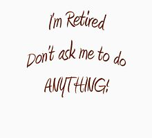 I'm Retired. Don't ask me to do ANYTHING! T-Shirt