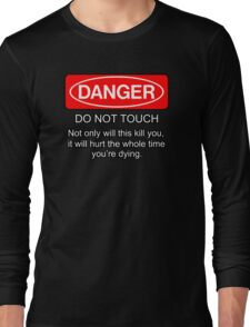 Danger - do not touch. Not only will this kill you it will hurt the whole time you're dying Long Sleeve T-Shirt