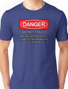 Danger - do not touch. Not only will this kill you it will hurt the whole time you're dying Unisex T-Shirt