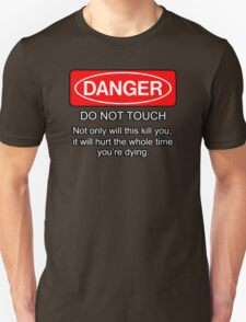Danger - do not touch. Not only will this kill you it will hurt the whole time you're dying T-Shirt