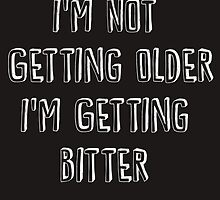 I'm Not Getting Older, I'm Getting Bitter  by Absolute-Rage