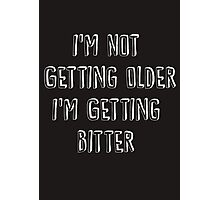 I'm Not Getting Older, I'm Getting Bitter  Photographic Print