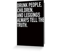 Drunk people, children and leggings always tell the truth Greeting Card