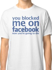 You blocked me on facebook Classic T-Shirt
