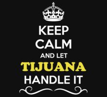 Keep Calm and Let TIJUANA Handle it by robinson30
