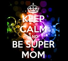 KEEP CALM AND BE A SUPERMOM! by fancytees