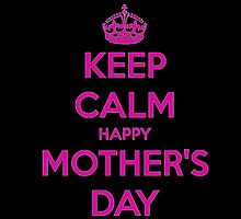 KEEP CALM HAPPY MOTHER'S DAY by fancytees