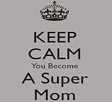 KEEP CALM You Become A SUPER MOM by fancytees