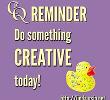 CQ Reminder: Do something creative today by Linda Ursin