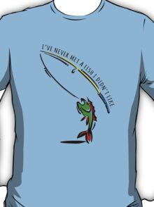 I've never met a fish i didn't like. T-Shirt