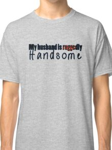 My husband is ruggedly handsome Classic T-Shirt