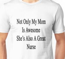 Not Only My Mom Is Awesome She's Also A Great Nurse  Unisex T-Shirt