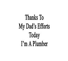 Thanks To My Dad's Efforts Today I'm A Plumber  by supernova23