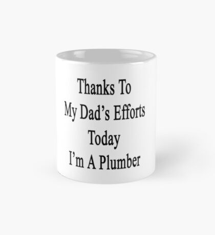 Thanks To My Dad's Efforts Today I'm A Plumber  Mug
