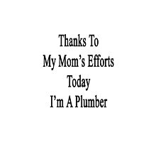 Thanks To My Mom's Efforts Today I'm A Plumber  by supernova23
