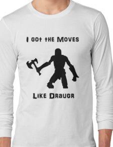 I got the moves like draugr Long Sleeve T-Shirt