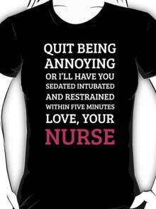 QUIT BEING ANNOYING OR I'LL HAVE YOU SEDATED INTUBATED AND RESTRAINED WITHIN FIVE MINUTES LOVE, YOUR NURSE T-Shirt