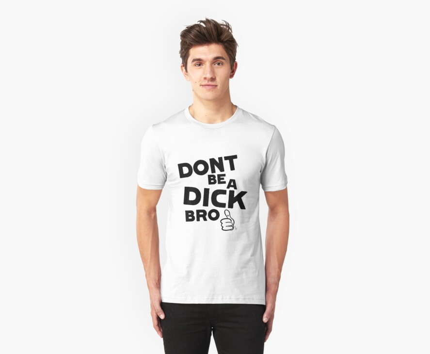 Don't be a dick bro by Katerina Down