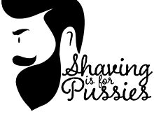 SHAVING IS FOR PUSSIES by BADASSTEES
