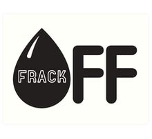 Frack Off - Stop Fracking Art Print
