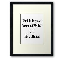 Want To Improve Your Golf Skills? Call My Girlfriend  Framed Print