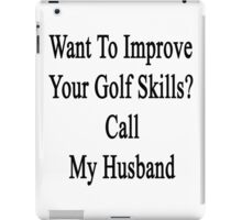 Want To Improve Your Golf Skills? Call My Husband  iPad Case/Skin