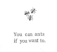 You Can Ants If You Want To by bluespecsstudio