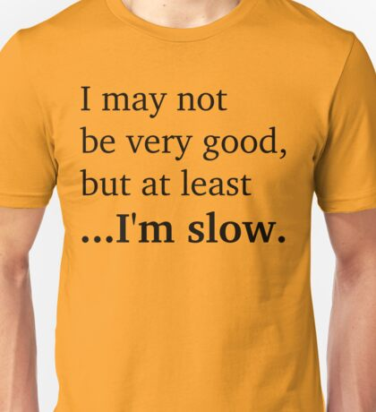 At Least I'm Slow - Black Lettering, Funny Unisex T-Shirt