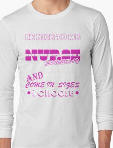 BE NICE TO ME I MAY BE YOUR NURSE SOME DAY CATHETERS NEEDLES AND COME IN SIZES I CHOOSE Long Sleeve T-Shirt
