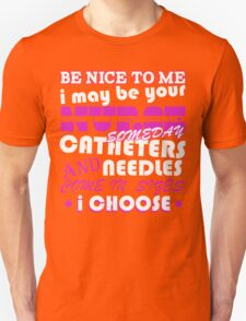 BE NICE TO ME I MAY BE YOUR NURSE SOME DAY CATHETERS NEEDLES AND COME IN SIZES I CHOOSE Unisex T-Shirt