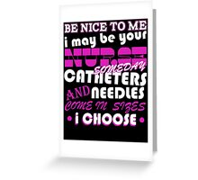 BE NICE TO ME I MAY BE YOUR NURSE SOME DAY CATHETERS NEEDLES AND COME IN SIZES I CHOOSE Greeting Card