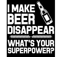 I MAKE BEER DISAPPEAR WHAT'S YOUR SUPERPOWER Photographic Print