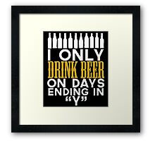 I ONLY DRINK BEER ON DAYS ENDING IN Y Framed Print