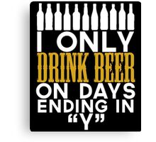 I ONLY DRINK BEER ON DAYS ENDING IN Y Canvas Print