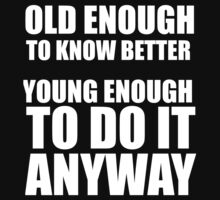 old enough to know better young enough to do it anyway by Glamfoxx