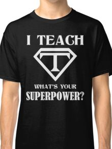 I Teach, What's Your Superpower? Classic T-Shirt