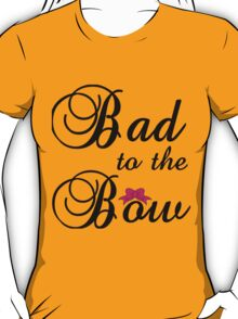 BAD TO THE BOW T-Shirt
