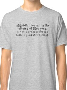 Meddle thee not in the affairs of dragons, for thou art crunchy and tasteth good with ketchup. Classic T-Shirt